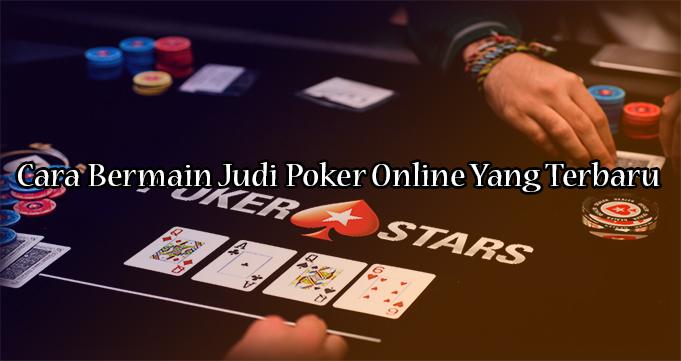 Cara Bermain Judi Poker Online Yang Terbaru
