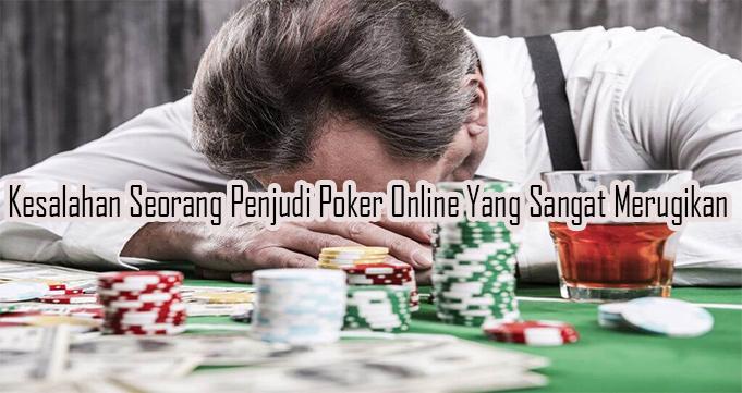 Kesalahan Seorang Penjudi Poker Online Yang Sangat Merugikan