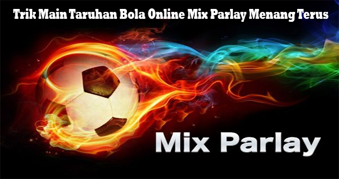 Trik Main Taruhan Bola Online Mix Parlay Menang Terus