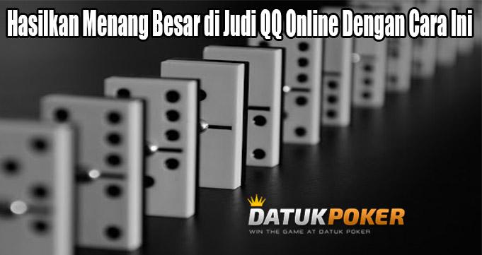 Hasilkan Menang Besar di Judi QQ Online Dengan Cara Ini